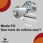 Media Fill – Que meio de cultura usar? E por quê?
